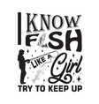 fishing quote and saying i know fish like a girl vector image vector image