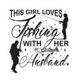 fishing quote and saying this girl loves fishing vector image vector image