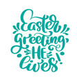 hand lettering easter greeting he lives biblical vector image vector image