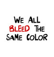 we all bleed same color quote about human vector image vector image