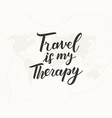 travel is my therapy hand written lettering vector image