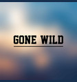 gone wild inspirational and motivation quote vector image