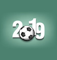 new year numbers 2019 and soccer ball vector image vector image