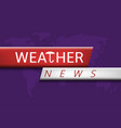 weather news vector image vector image