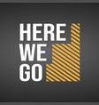 here we go life quote with modern background vector image vector image