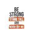 be strong stand tall and never say die a simple vector image vector image