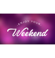 enjoy your weekend quote on elegant background vector image