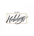 happy holidays hand drawn lettering phrase vector image