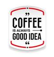coffee is always good idea vector image vector image