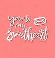 you are my sweetheart - inspirational valentines vector image vector image