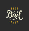 best dad ever fathers day greeting vector image