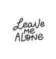 leave me alone calligraphy quote lettering vector image vector image
