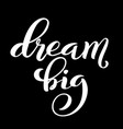 dream big hand written lettering inspirational vector image vector image
