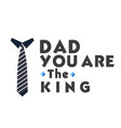 dad you are the king necktie white background vect vector image vector image
