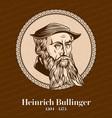 heinrich bullinger was a swiss reformer vector image vector image