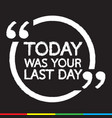 today was your last day lettering design vector image