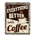 everything is better with coffee vintage rusty vector image