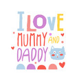 i love mummy and daddy cute cartoon colorful vector image vector image