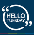 hello tuesday design vector image