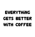 everything gets better with coffee cute hand vector image vector image