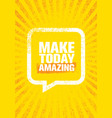make today amazing inspiring creative motivation vector image vector image