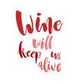 wine will keep us alive funny handwritten vector image vector image