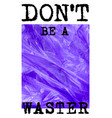 dont be a waster 3d plastic slogan realistic vector image