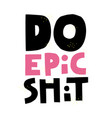 do epic shit quote hand drawn lettering vector image vector image