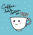 coffee taste better on friday word on smile cup ca vector image vector image