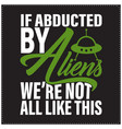 if abducted aliens we are not all like vector image vector image