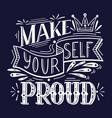 make yourself proud white lettering on dark vector image vector image
