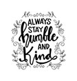 always stay humble and kind lettering vector image vector image