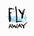 fly away shirt quote lettering vector image vector image