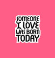 someone i love was born today lettering vector image vector image