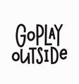 go play outside t-shirt quote lettering vector image vector image